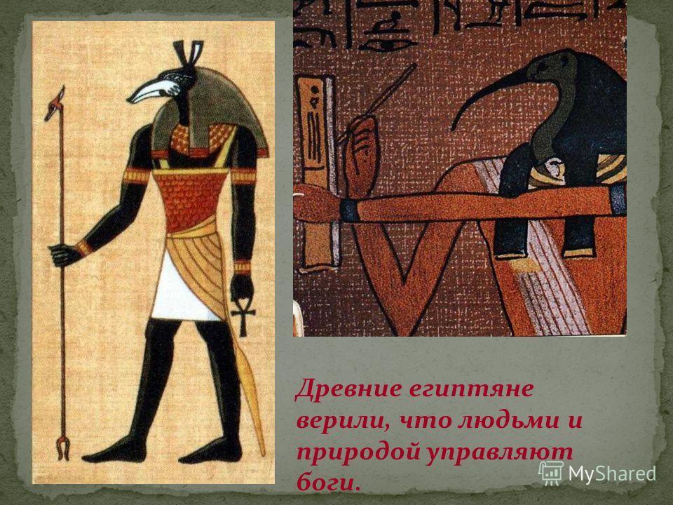 Древние египтяне верили, что людьми и природой управляют боги.