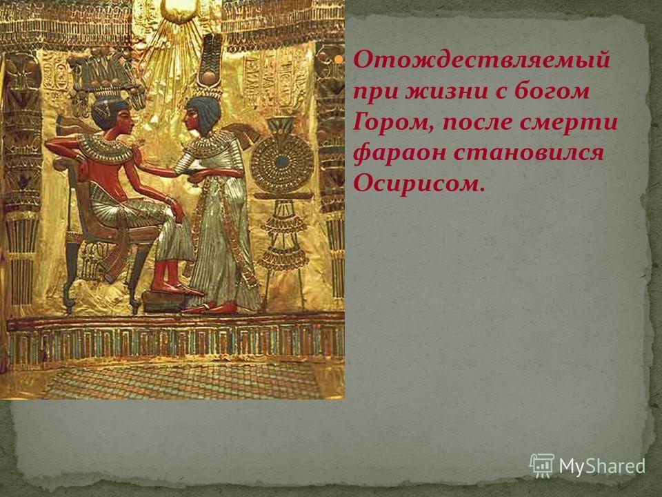 Отождествляемый при жизни с богом Гором, после смерти фараон становился Осирисом.