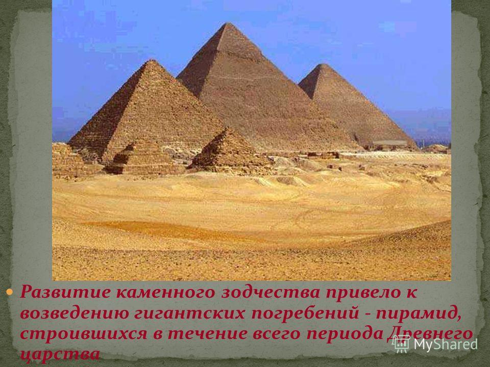 Развитие каменного зодчества привело к возведению гигантских погребений - пирамид, строившихся в течение всего периода Древнего царства