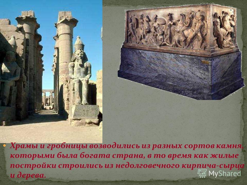 Храмы и гробницы возводились из разных сортов камня, которыми была богата страна, в то время как жилые постройки строились из недолговечного кирпича-сырца и дерева.