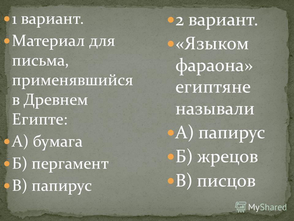1 вариант. Материал для письма, применявшийся в Древнем Египте: А) бумага Б) пергамент В) папирус 2 вариант. «Языком фараона» египтяне называли А) папирус Б) жрецов В) писцов