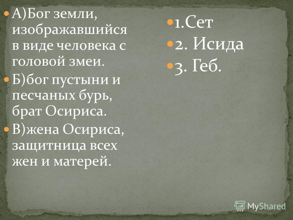 А)Бог земли, изображавшийся в виде человека с головой змеи. Б)бог пустыни и песчаных бурь, брат Осириса. В)жена Осириса, защитница всех жен и матерей. 1.Сет 2. Исида 3. Геб.