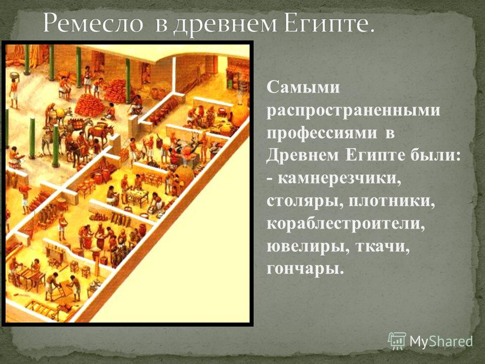 Самыми распространенными профессиями в Древнем Египте были: - камнерезчики, столяры, плотники, кораблестроители, ювелиры, ткачи, гончары.