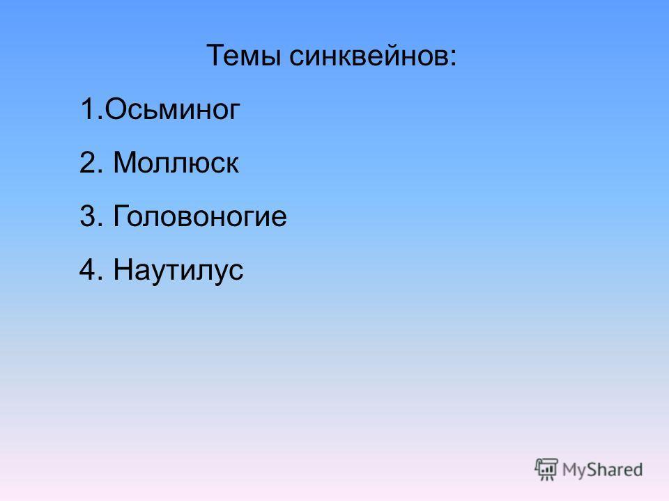Темы синквейнов: 1.Осьминог 2. Моллюск 3. Головоногие 4. Наутилус