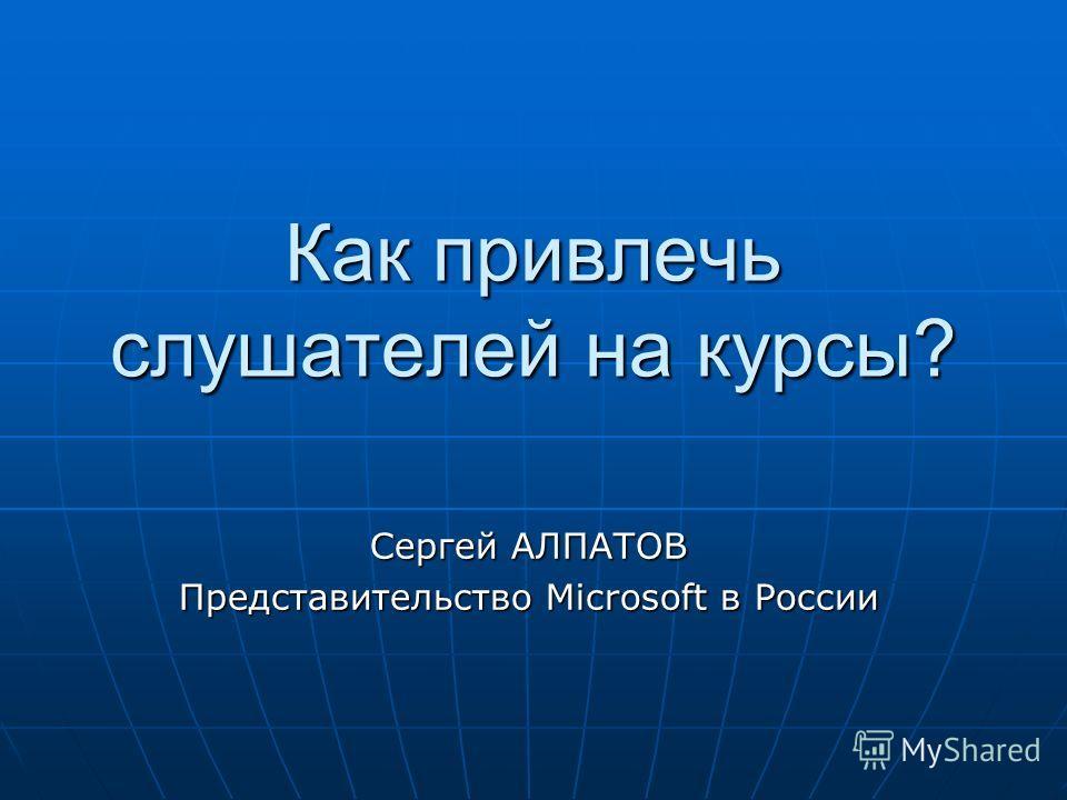 Как привлечь слушателей на курсы? Сергей АЛПАТОВ Представительство Microsoft в России