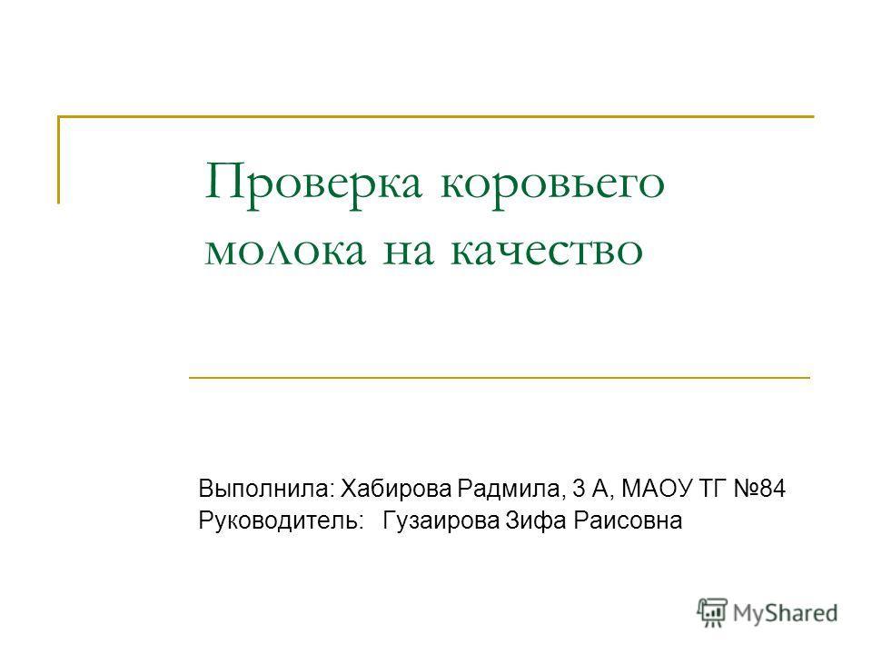 Проверка коровьего молока на качество Выполнила: Хабирова Радмила, 3 А, МАОУ ТГ 84 Руководитель: Гузаирова Зифа Раисовна