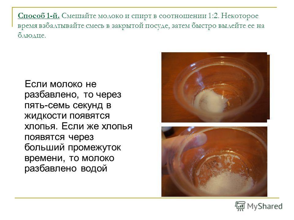 Способ 1-й. Смешайте молоко и спирт в соотношении 1:2. Некоторое время взбалтывайте смесь в закрытой посуде, затем быстро вылейте еe на блюдце. Если молоко не разбавлено, то через пять-семь секунд в жидкости появятся хлопья. Если же хлопья появятся ч