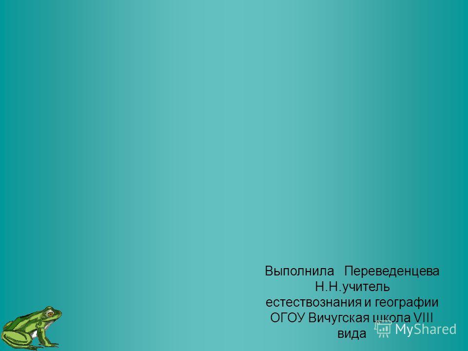 Выполнила Переведенцева Н.Н.учитель естествознания и географии ОГОУ Вичугская школа VIII вида
