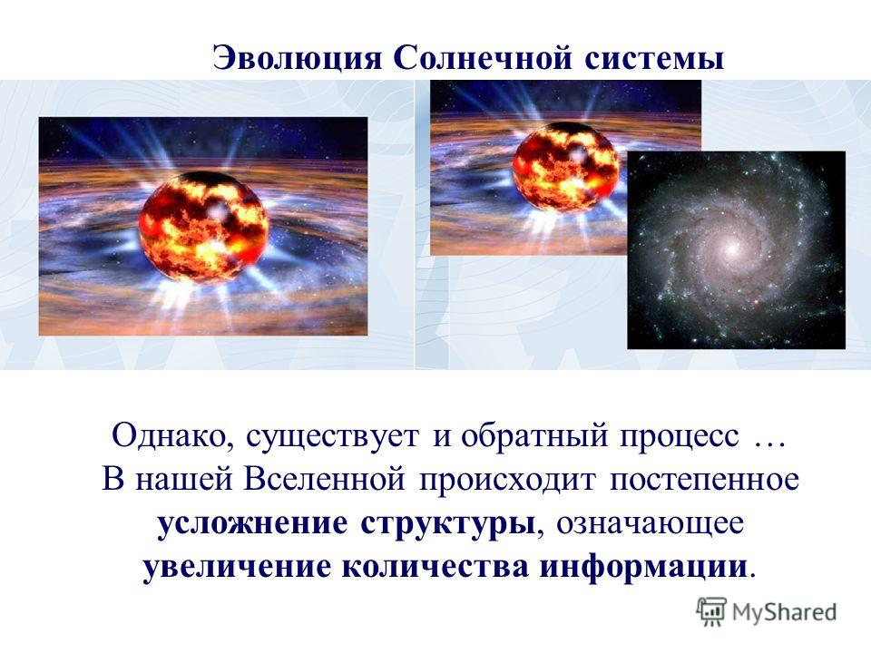 Однако, существует и обратный процесс … В нашей Вселенной происходит постепенное усложнение структуры, означающее увеличение количества информации. Эволюция Солнечной системы