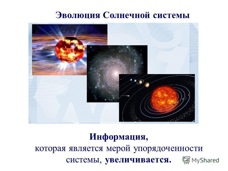 Информация, которая является мерой упорядоченности системы, увеличивается. Эволюция Солнечной системы