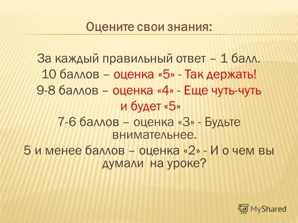 Оцените свои знания: За каждый правильный ответ – 1 балл. 10 баллов – оценка «5» - Так держать! 9-8 баллов – оценка «4» - Еще чуть-чуть и будет «5» 7-6 баллов – оценка «3» - Будьте внимательнее. 5 и менее баллов – оценка «2» - И о чем вы думали на ур