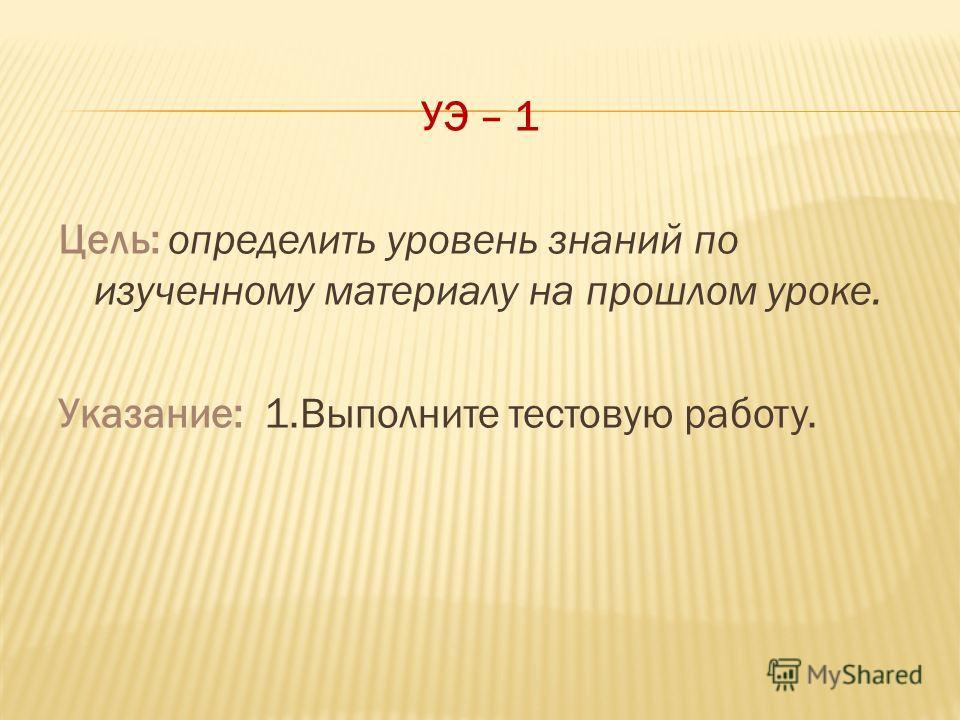 УЭ – 1 Цель: определить уровень знаний по изученному материалу на прошлом уроке. Указание: 1.Выполните тестовую работу.
