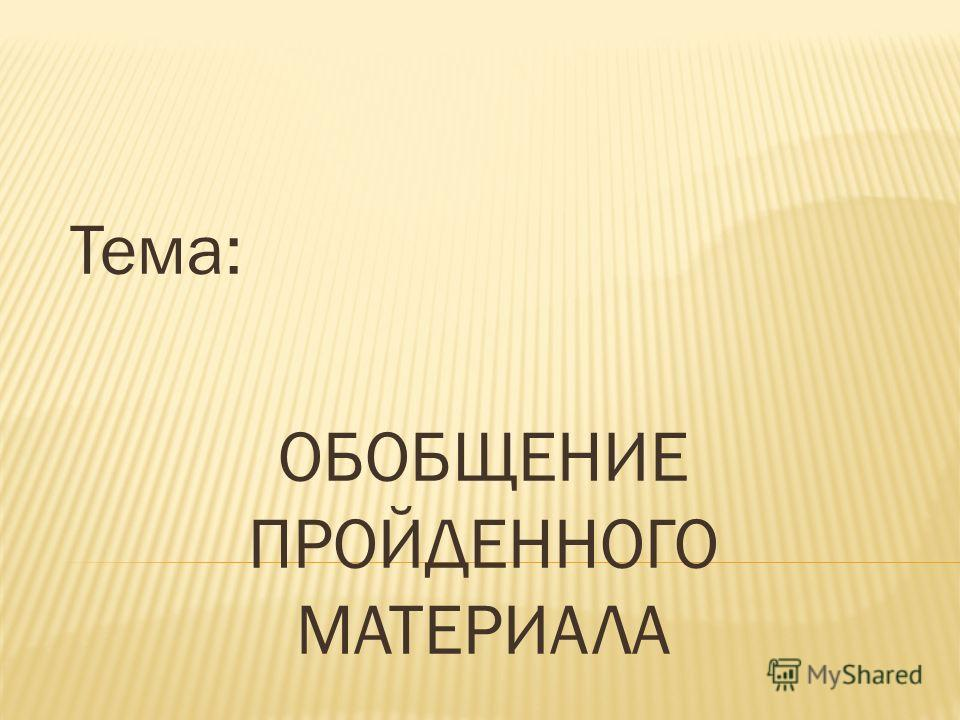 Тема: ОБОБЩЕНИЕ ПРОЙДЕННОГО МАТЕРИАЛА