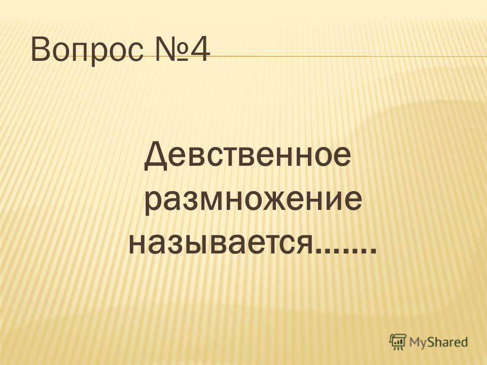 Вопрос 4 Девственное размножение называется…….