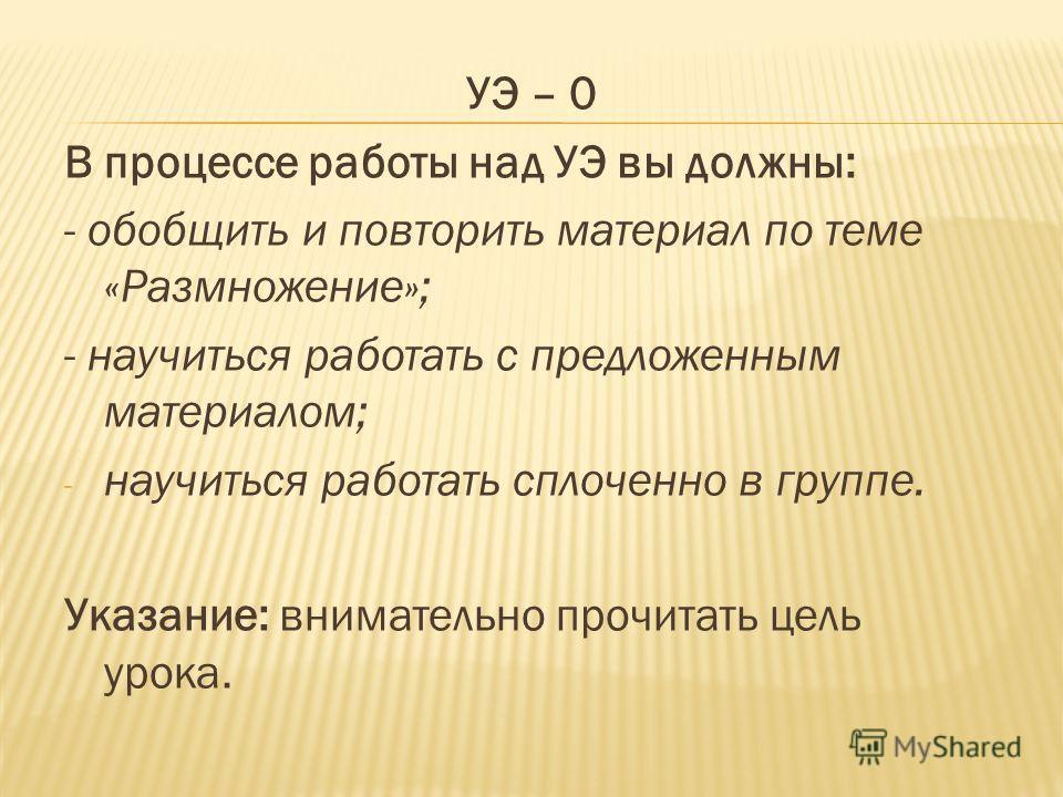 УЭ – 0 В процессе работы над УЭ вы должны: - обобщить и повторить материал по теме «Размножение»; - научиться работать с предложенным материалом; - научиться работать сплоченно в группе. Указание: внимательно прочитать цель урока.