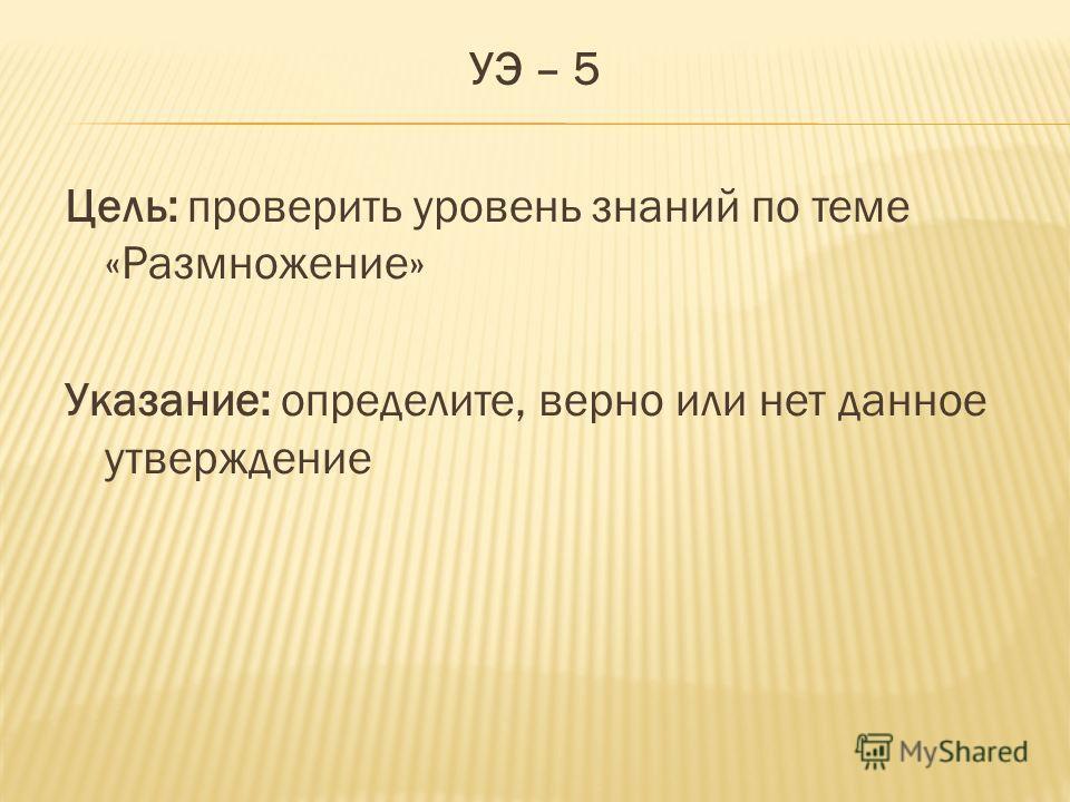 УЭ – 5 Цель: проверить уровень знаний по теме «Размножение» Указание: определите, верно или нет данное утверждение