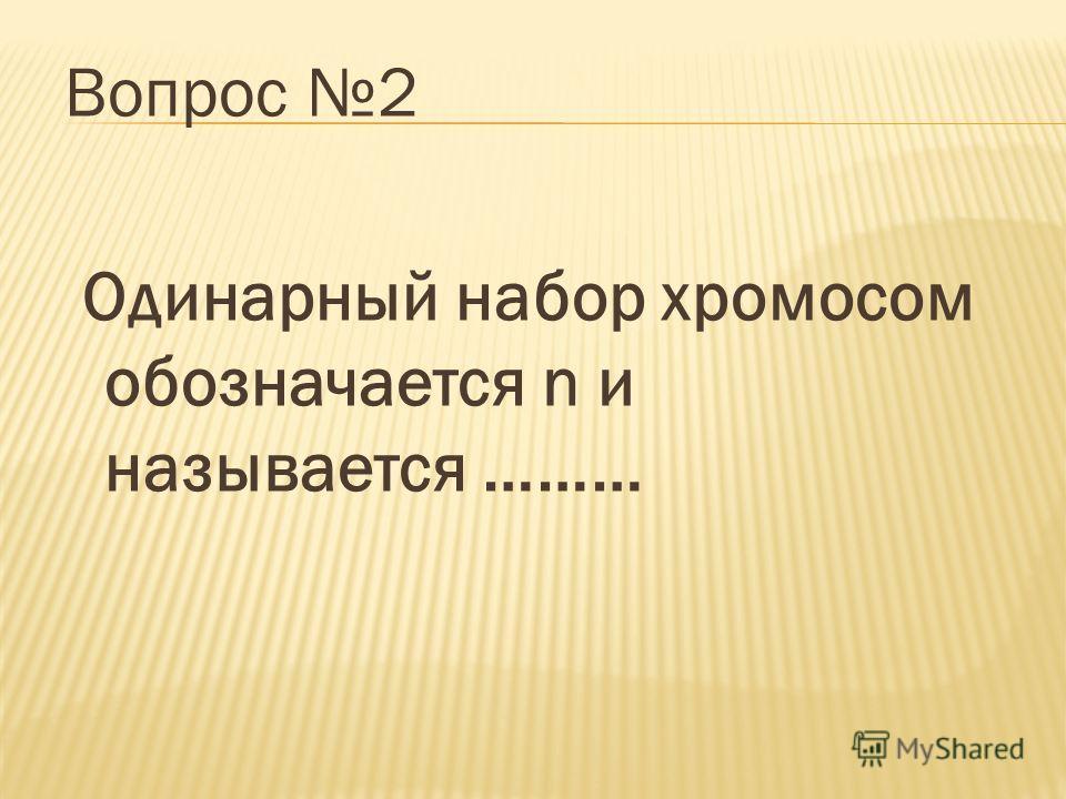 Вопрос 2 Одинарный набор хромосом обозначается n и называется ………
