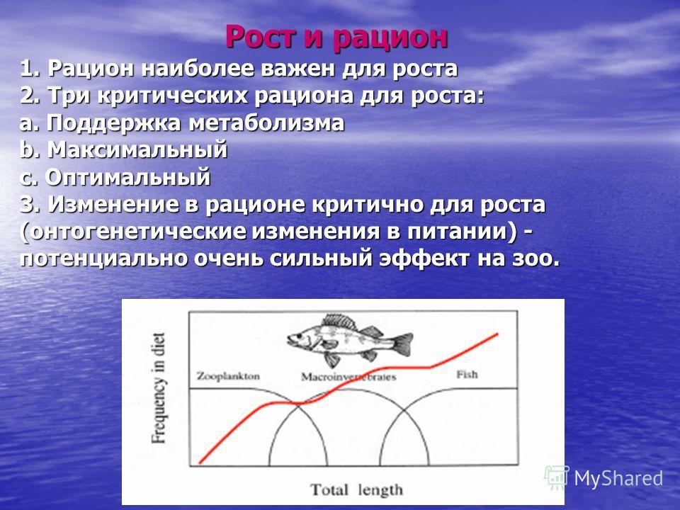 Рост и рацион 1. Рацион наиболее важен для роста 2. Три критических рациона для роста: a. Поддержка метаболизма b. Максимальный c. Оптимальный 3. Изменение в рационе критично для роста (онтогенетические изменения в питании) - потенциально очень сильн