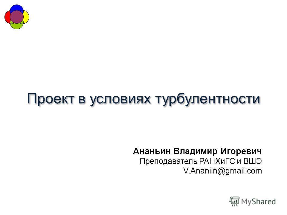 Проект в условиях турбулентности Ананьин Владимир Игоревич Преподаватель РАНХиГС и ВШЭ V.Ananiin@gmail.com