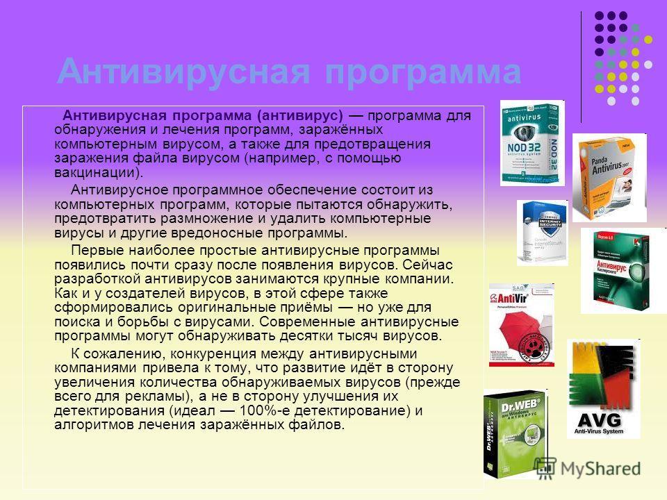 Антивирусная программа Антивирусная программа (антивирус) программа для обнаружения и лечения программ, заражённых компьютерным вирусом, а также для предотвращения заражения файла вирусом (например, с помощью вакцинации). Антивирусное программное обе
