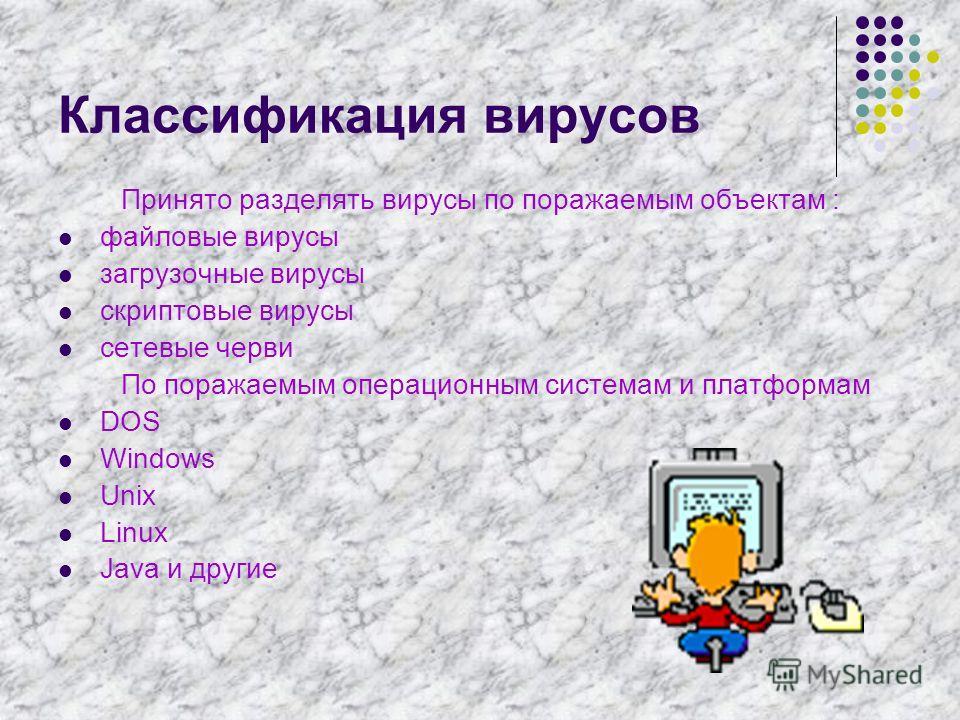 Классификация вирусов Принято разделять вирусы по поражаемым объектам : файловые вирусы загрузочные вирусы скриптовые вирусы сетевые черви По поражаемым операционным системам и платформам DOS Windows Unix Linux Java и другие
