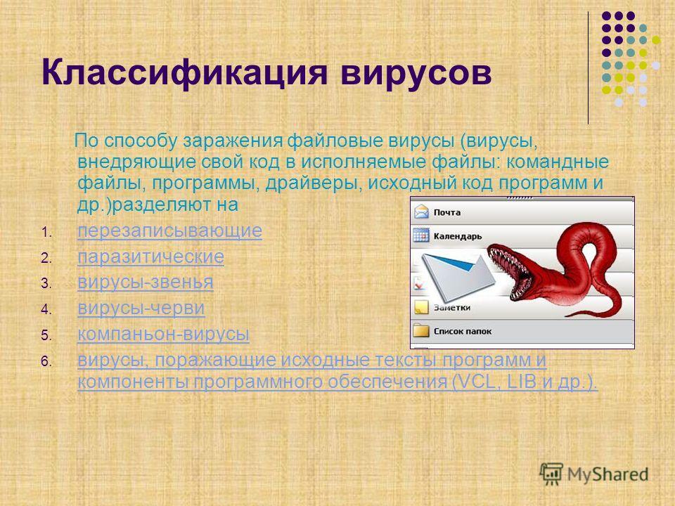 Классификация вирусов По способу заражения файловые вирусы (вирусы, внедряющие свой код в исполняемые файлы: командные файлы, программы, драйверы, исходный код программ и др.)разделяют на 1. перезаписывающие перезаписывающие 2. паразитические паразит