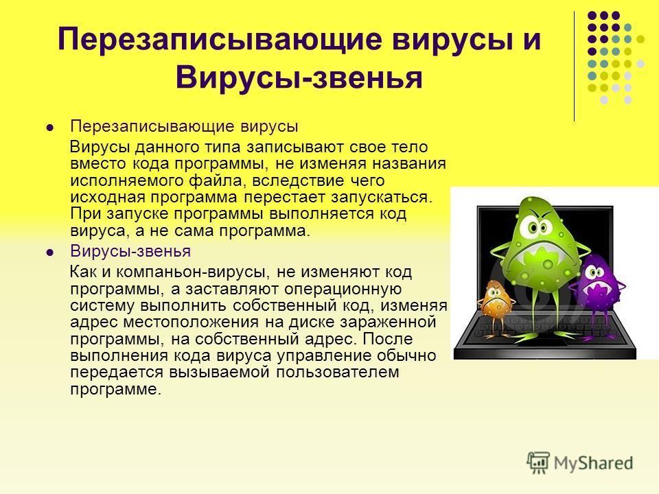 Перезаписывающие вирусы и Вирусы-звенья Перезаписывающие вирусы Вирусы данного типа записывают свое тело вместо кода программы, не изменяя названия исполняемого файла, вследствие чего исходная программа перестает запускаться. При запуске программы вы