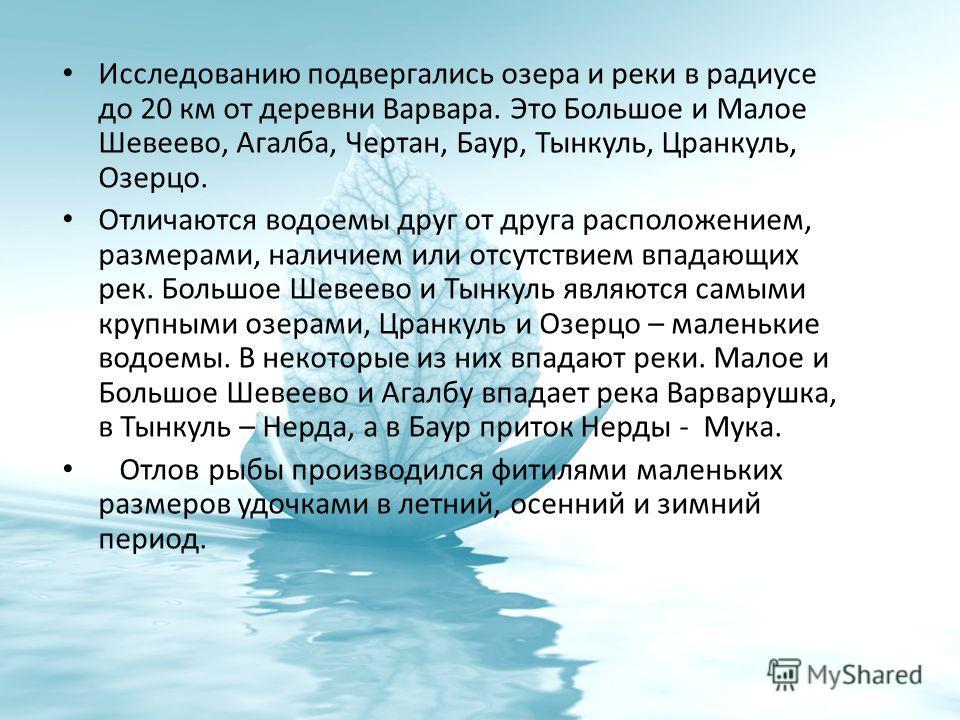 Исследованию подвергались озера и реки в радиусе до 20 км от деревни Варвара. Это Большое и Малое Шевеево, Агалба, Чертан, Баур, Тынкуль, Цранкуль, Озерцо. Отличаются водоемы друг от друга расположением, размерами, наличием или отсутствием впадающих