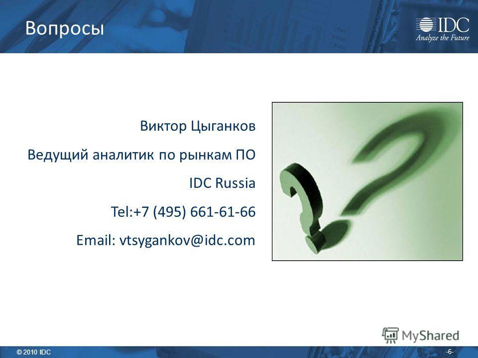 © 2010 IDC -6- Вопросы Виктор Цыганков Ведущий аналитик по рынкам ПО IDC Russia Tel:+7 (495) 661-61-66 Email: vtsygankov@idc.com