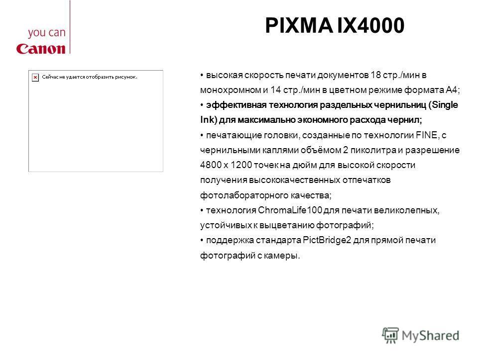 PIXMA IX4000 высокая скорость печати документов 18 стр./мин в монохромном и 14 стр./мин в цветном режиме формата А4; эффективная технология раздельных чернильниц (Single Ink) для максимально экономного расхода чернил; печатающие головки, созданные по
