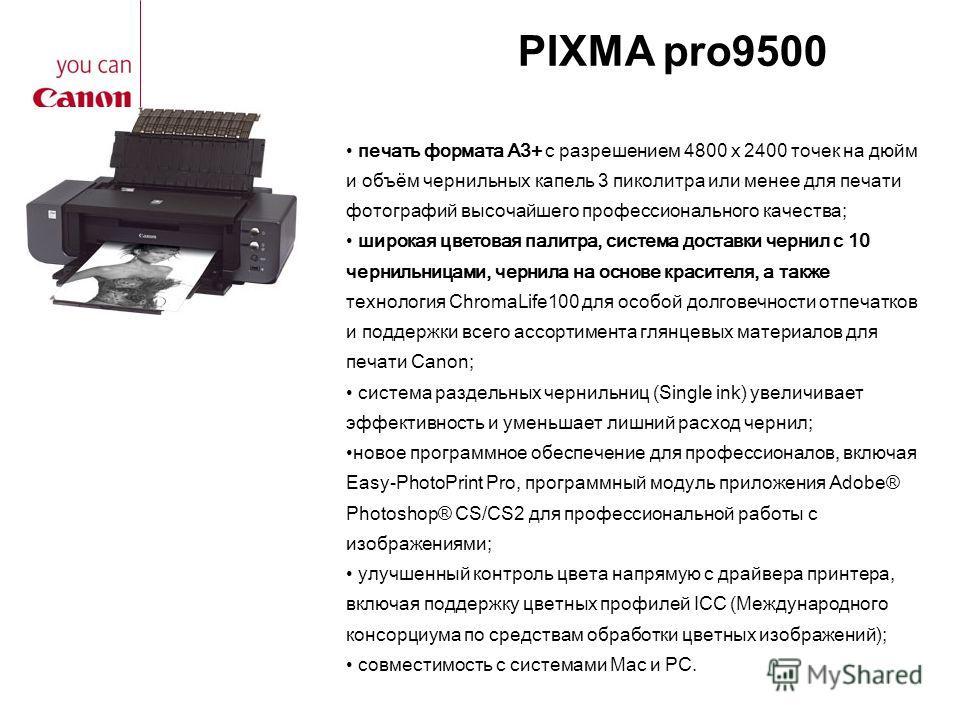 PIXMA pro9500 печать формата A3+ с разрешением 4800 x 2400 точек на дюйм и объём чернильных капель 3 пиколитра или менее для печати фотографий высочайшего профессионального качества; широкая цветовая палитра, система доставки чернил с 10 чернильницам