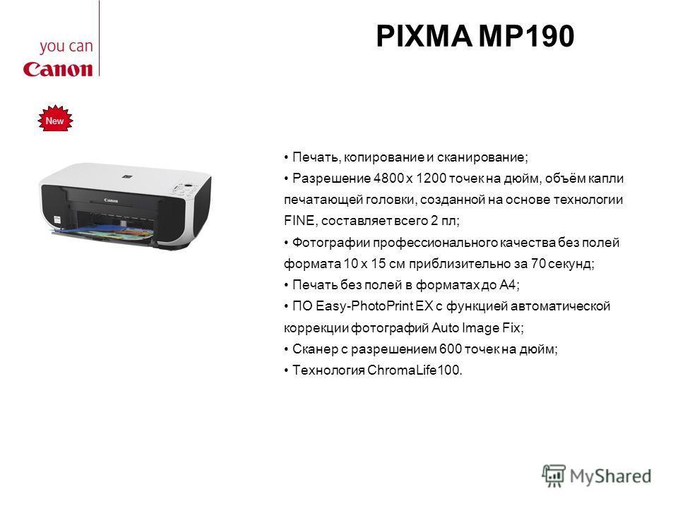 PIXMA MP190 Печать, копирование и сканирование; Разрешение 4800 x 1200 точек на дюйм, объём капли печатающей головки, созданной на основе технологии FINE, составляет всего 2 пл; Фотографии профессионального качества без полей формата 10 x 15 см прибл