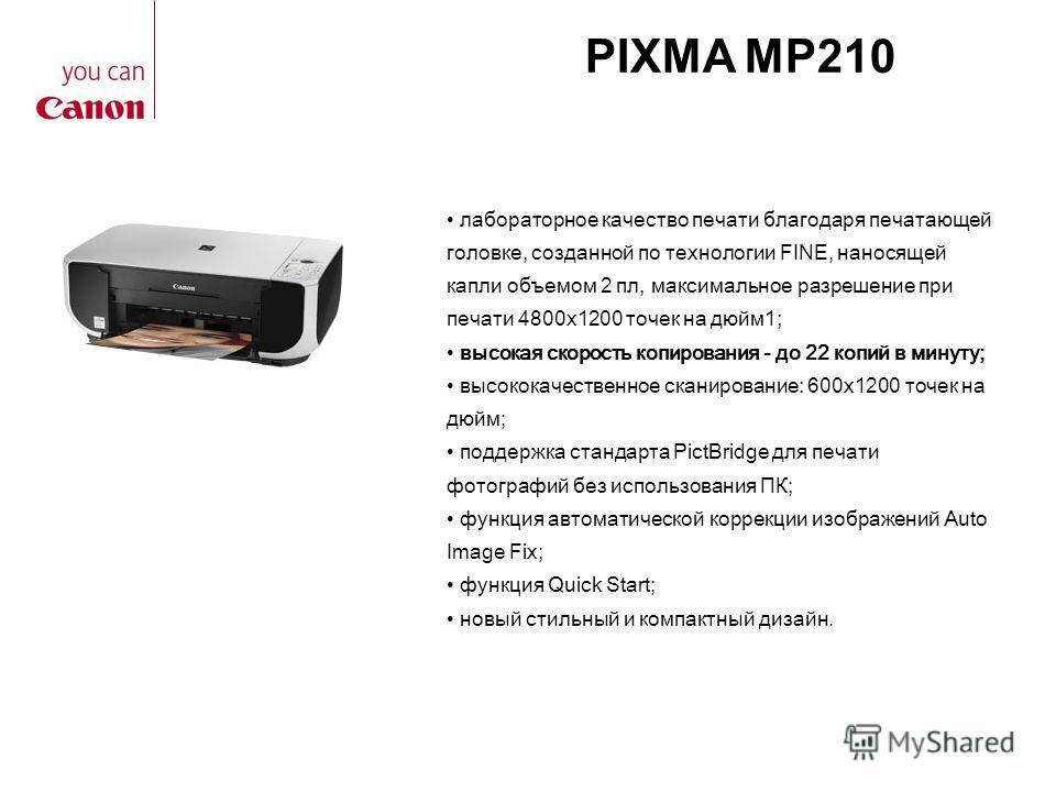 PIXMA MP210 лабораторное качество печати благодаря печатающей головке, созданной по технологии FINE, наносящей капли объемом 2 пл, максимальное разрешение при печати 4800x1200 точек на дюйм1; высокая скорость копирования - до 22 копий в минуту; высок