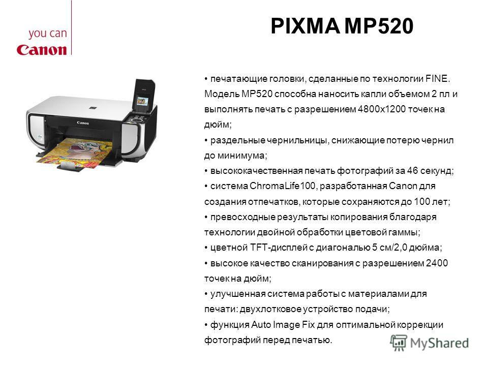 PIXMA MP520 печатающие головки, сделанные по технологии FINE. Модель MP520 способна наносить капли объемом 2 пл и выполнять печать с разрешением 4800x1200 точек на дюйм; раздельные чернильницы, снижающие потерю чернил до минимума; высококачественная