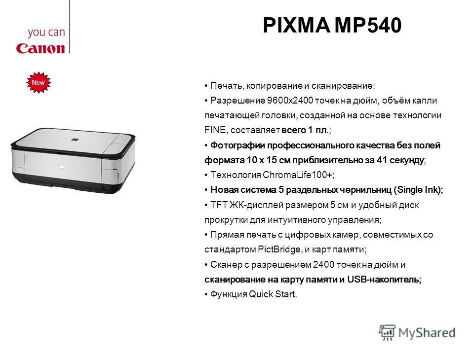 PIXMA MP540 Печать, копирование и сканирование; Разрешение 9600x2400 точек на дюйм, объём капли печатающей головки, созданной на основе технологии FINE, составляет всего 1 пл.; Фотографии профессионального качества без полей формата 10 x 15 см прибли