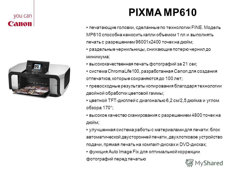 PIXMA MP610 печатающие головки, сделанные по технологии FINE. Модель MP610 способна наносить капли объемом 1 пл и выполнять печать с разрешением 96001x2400 точек на дюйм; раздельные чернильницы, снижающие потерю чернил до минимума; высококачественная