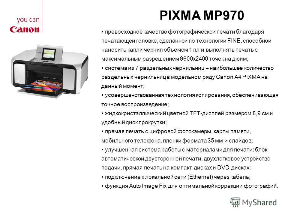 PIXMA MP970 превосходное качество фотографической печати благодаря печатающей головке, сделанной по технологии FINE, способной наносить капли чернил объемом 1 пл и выполнять печать с максимальным разрешением 9600x2400 точек на дюйм; система из 7 разд