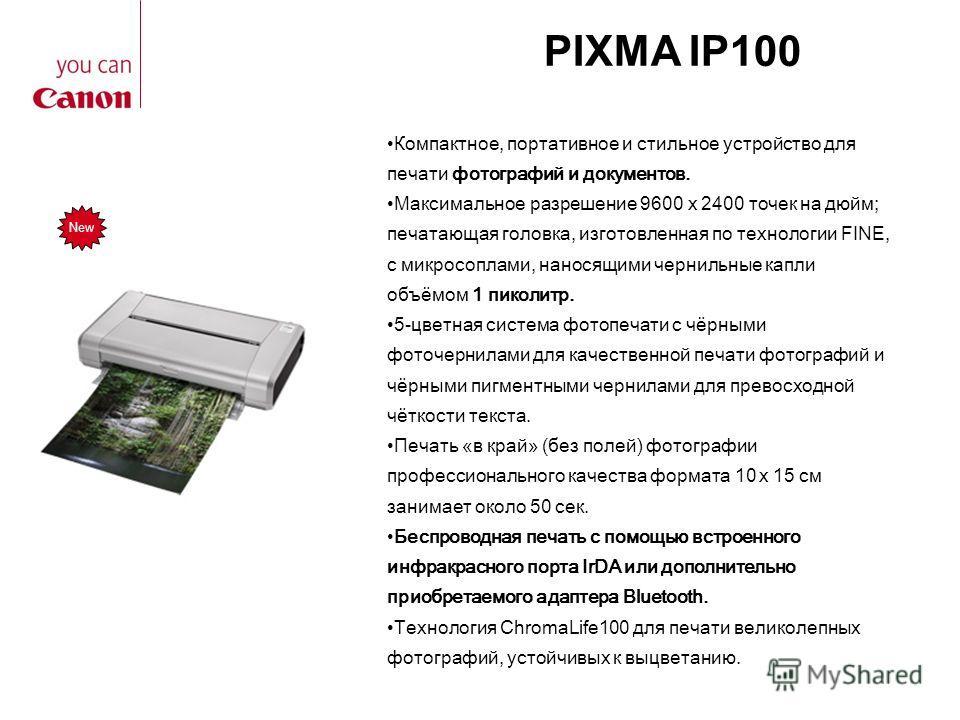 PIXMA IP100 New Компактное, портативное и стильное устройство для печати фотографий и документов. Максимальное разрешение 9600 x 2400 точек на дюйм; печатающая головка, изготовленная по технологии FINE, с микросоплами, наносящими чернильные капли объ