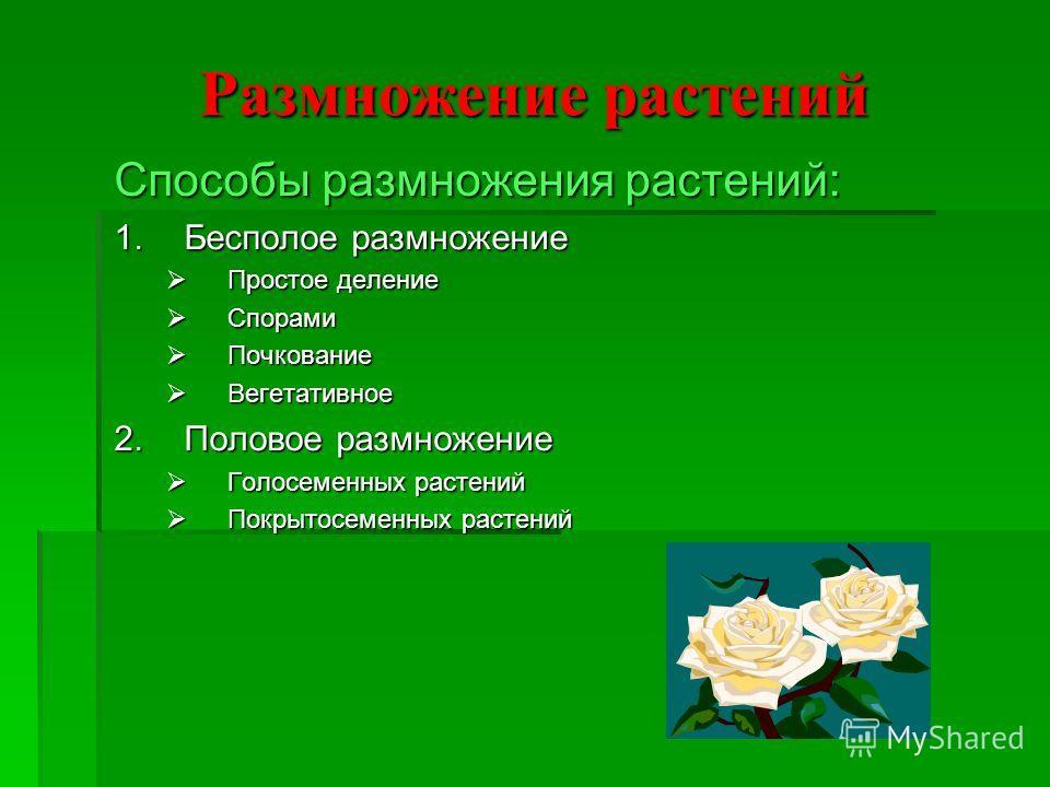 Размножение растений Способы размножения растений: 1.Бесполое размножение Простое деление Простое деление Спорами Спорами Почкование Почкование Вегетативное Вегетативное 2.Половое размножение Голосеменных растений Голосеменных растений Покрытосеменны