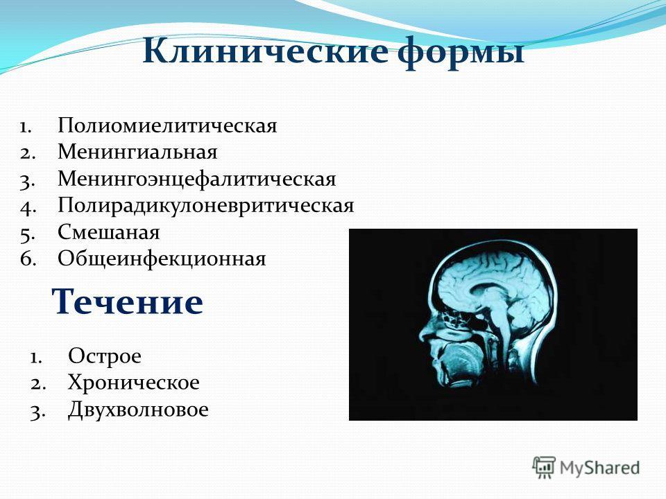 Клинические формы 1.Полиомиелитическая 2.Менингиальная 3.Менингоэнцефалитическая 4.Полирадикулоневритическая 5.Смешаная 6.Общеинфекционная Течение 1.Острое 2.Хроническое 3.Двухволновое