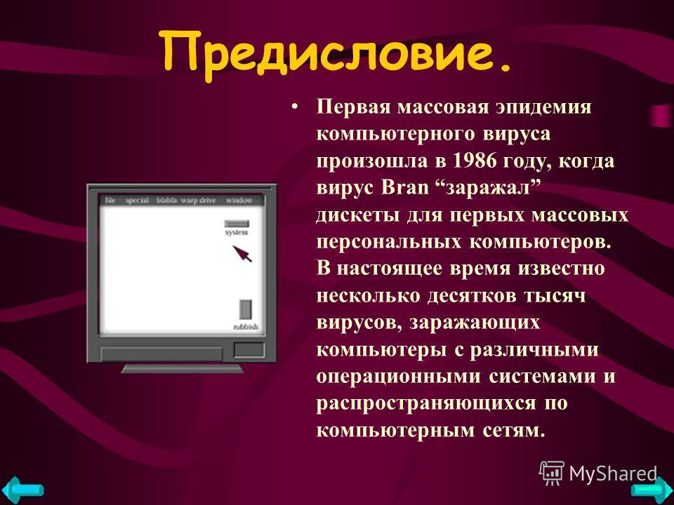 Предисловие. Первая массовая эпидемия компьютерного вируса произошла в 1986 году, когда вирус Bran заражал дискеты для первых массовых персональных компьютеров. В настоящее время известно несколько десятков тысяч вирусов, заражающих компьютеры с разл