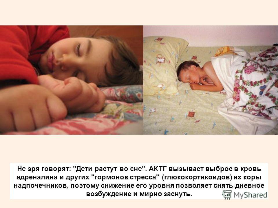 Не зря говорят: Дети растут во сне. АКТГ вызывает выброс в кровь адреналина и других гормонов стресса (глюкокортикоидов) из коры надпочечников, поэтому снижение его уровня позволяет снять дневное возбуждение и мирно заснуть.
