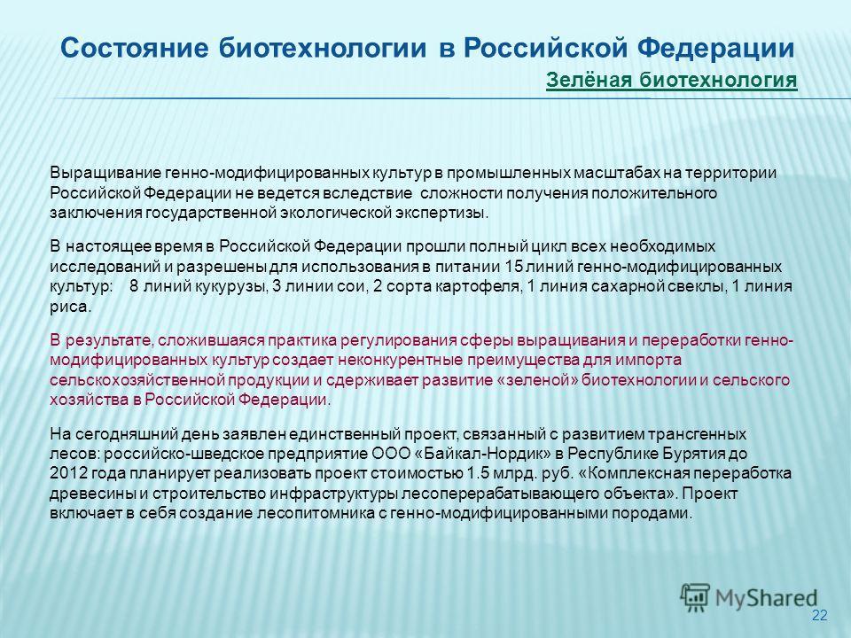22 Состояние биотехнологии в Российской Федерации Зелёная биотехнология Выращивание генно-модифицированных культур в промышленных масштабах на территории Российской Федерации не ведется вследствие сложности получения положительного заключения государ
