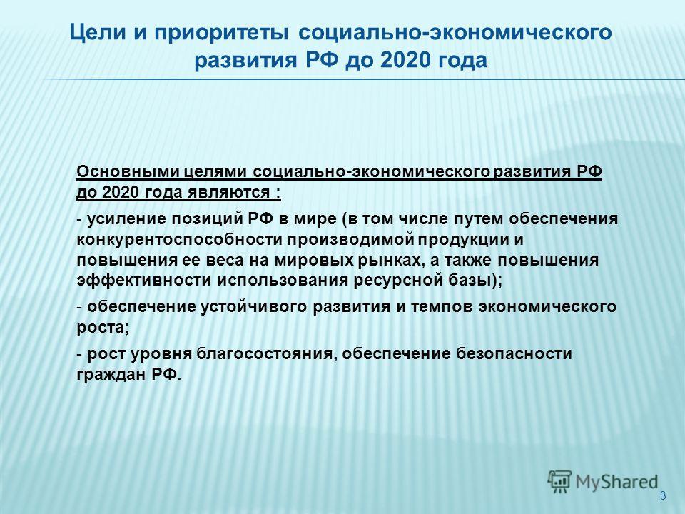 3 Основными целями социально-экономического развития РФ до 2020 года являются : - усиление позиций РФ в мире (в том числе путем обеспечения конкурентоспособности производимой продукции и повышения ее веса на мировых рынках, а также повышения эффектив