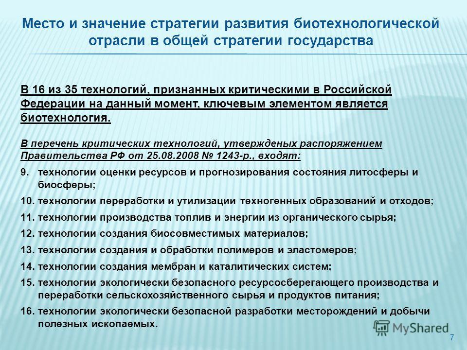 7 В 16 из 35 технологий, признанных критическими в Российской Федерации на данный момент, ключевым элементом является биотехнология. В перечень критических технологий, утвержденых распоряжением Правительства РФ от 25.08.2008 1243-р., входят: 9.технол