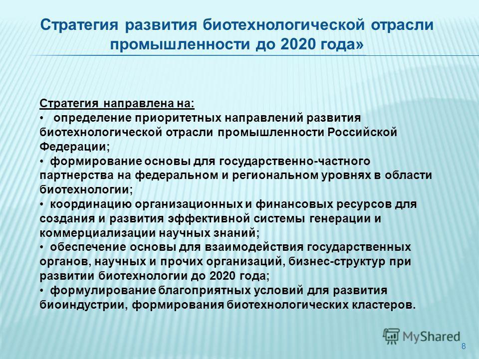 8 Стратегия направлена на: определение приоритетных направлений развития биотехнологической отрасли промышленности Российской Федерации; формирование основы для государственно-частного партнерства на федеральном и региональном уровнях в области биоте