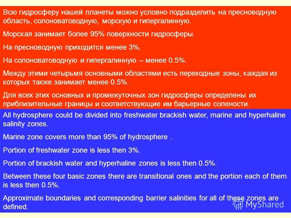 Всю гидросферу нашей планеты можно условно подразделить на пресноводную область, солоноватоводную, морскую и гипергалинную. Морская занимает более 95% поверхности гидросферы. На пресноводную приходится менее 3%. На солоноватоводную и гипергалинную –