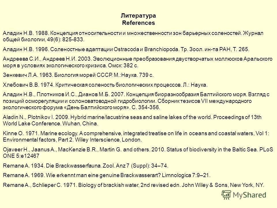 Литература References Аладин Н.В. 1988. Концепция относительности и множественности зон барьерных соленостей. Журнал общей биологии, 49(6): 825-833. Аладин Н.В. 1996. Соленостные адаптации Ostracoda и Branchiopoda. Тр. Зоол. ин-та РАН, Т. 265. Андрее