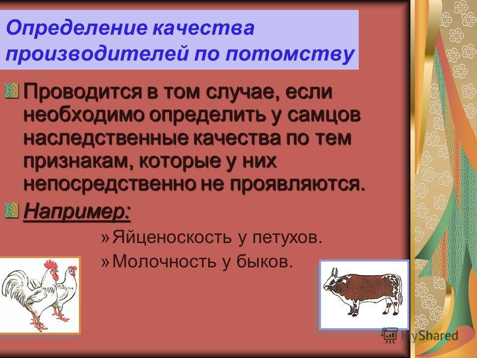 Определение качества производителей по потомству Проводится в том случае, если необходимо определить у самцов наследственные качества по тем признакам, которые у них непосредственно не проявляются. Например: »Яйценоскость у петухов. »Молочность у бык