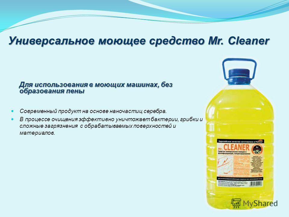 Универсальное моющее средство Mr. Cleaner Современный продукт на основе наночастиц серебра. В процессе очищения эффективно уничтожает бактерии, грибки и сложные загрязнения с обрабатываемых поверхностей и материалов. Для использования в моющих машина